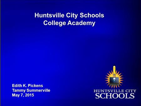 Huntsville City Schools College Academy Edith K. Pickens Tammy Summerville May 7, 2015.