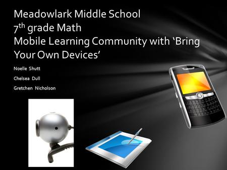 Noelle Shutt Chelsea Dull Gretchen Nicholson Meadowlark Middle School 7 th grade Math Mobile Learning Community with 'Bring Your Own Devices'