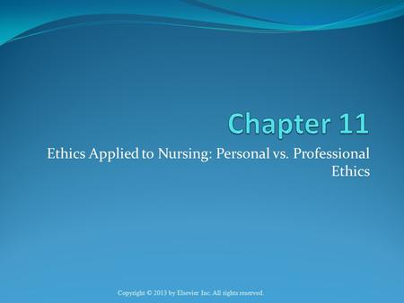 Ethics Applied to Nursing: Personal vs. Professional Ethics Copyright © 2013 by Elsevier Inc. All rights reserved.