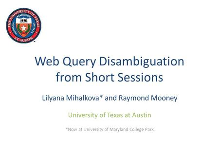 Web Query Disambiguation from Short Sessions Lilyana Mihalkova* and Raymond Mooney University of Texas at Austin *Now at University of Maryland College.