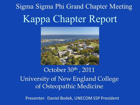Kappa Chapter Report October 30 th, 2011 University of New England College of Osteopathic Medicine Sigma Sigma Phi Grand Chapter Meeting Presenter: Daniel.