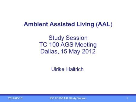 Ambient Assisted Living (AAL) Study Session TC 100 AGS Meeting Dallas, 15 May 2012 Ulrike Haltrich 2012-05-15IEC TC100 AAL Study Session1.