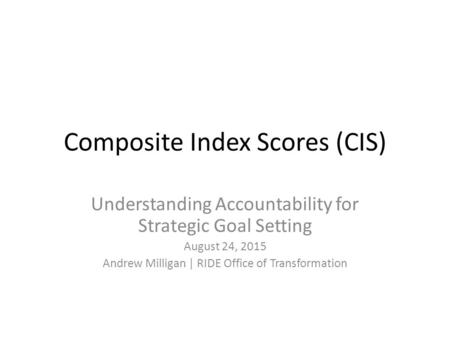 Composite Index Scores (CIS) Understanding Accountability for Strategic Goal Setting August 24, 2015 Andrew Milligan | RIDE Office of Transformation.