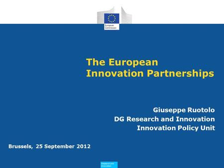 Research and Innovation Research and Innovation Brussels, 25 September 2012 The European Innovation Partnerships Giuseppe Ruotolo DG Research and Innovation.