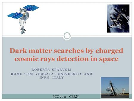 "Dark matter searches by charged cosmic rays detection in space ROBERTA SPARVOLI ROME ""TOR VERGATA"" UNIVERSITY AND INFN, ITALY PCC 2011 - CERN."