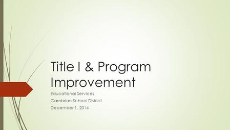 Title I & Program Improvement Educational Services Cambrian School District December 1, 2014.
