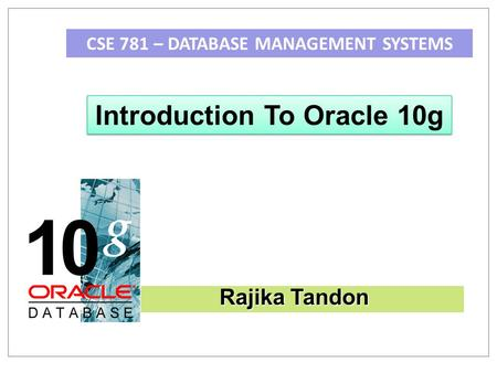 CSE 781 – DATABASE MANAGEMENT SYSTEMS Introduction To Oracle 10g Rajika Tandon.