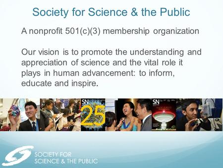 Society for Science & the Public A nonprofit 501(c)(3) membership organization Our vision is to promote the understanding and appreciation of science and.