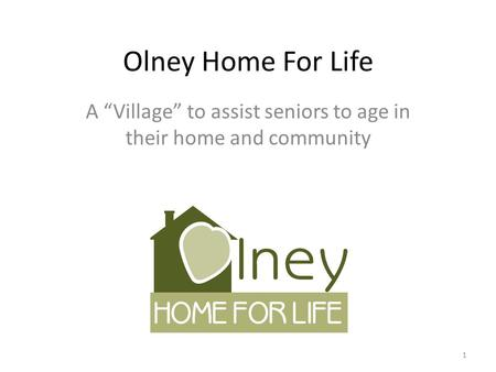 "Olney Home For Life A ""Village"" to assist seniors to age in their home and community 1."