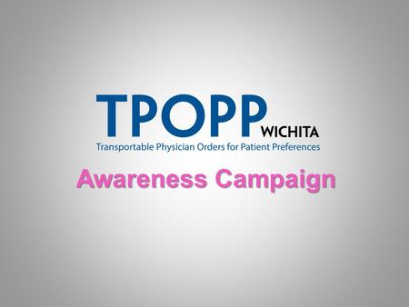 Awareness Campaign Awareness Campaign. What is TPOPP? TTransportable Physician Orders for Patient Preferences Modeled on the Physician Orders for Life.