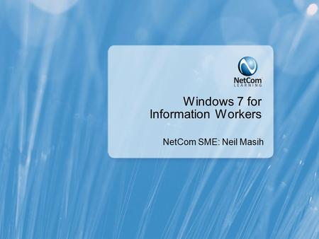 Windows 7 for Information Workers NetCom SME: Neil Masih.