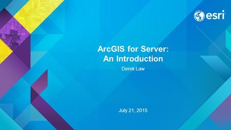ArcGIS for Server: An Introduction Derek Law July 21, 2015.