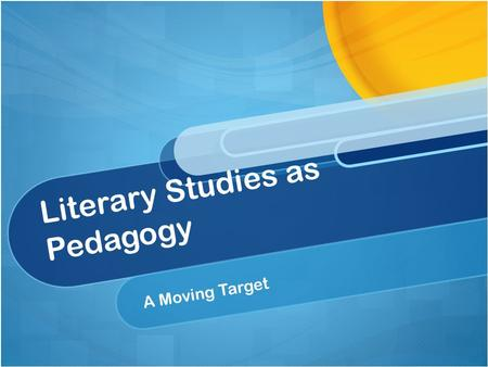 Literary Studies as Pedagogy A Moving Target. Using New Technologies As a Form of Literary Studies.