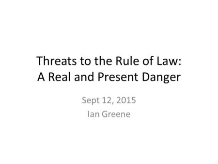 Threats to the Rule of Law: A Real and Present Danger Sept 12, 2015 Ian Greene.