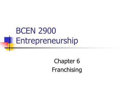 BCEN 2900 Entrepreneurship Chapter 6 Franchising.