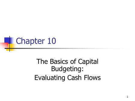 1 Chapter 10 The Basics of Capital Budgeting: Evaluating Cash Flows.