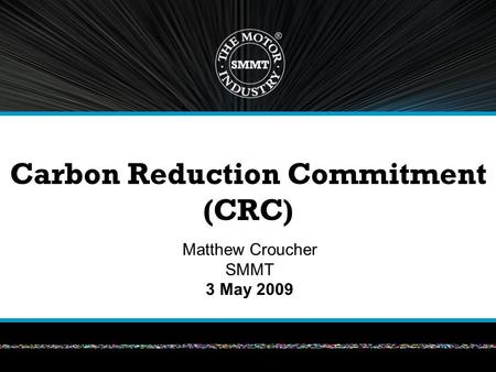 Carbon Reduction Commitment (CRC) Matthew Croucher SMMT 3 May 2009.