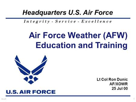 I n t e g r i t y - S e r v i c e - E x c e l l e n c e Headquarters U.S. Air Force As of:1 Lt Col Ron Dunic AF/XOWR 25 Jul 00 Air Force Weather (AFW)