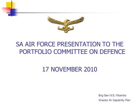 1 SA AIR FORCE PRESENTATION TO THE PORTFOLIO COMMITTEE ON DEFENCE 17 NOVEMBER 2010 Brig Gen W.S. Mbambo Director Air Capability Plan.