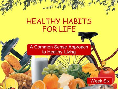 HEALTHY HABITS FOR LIFE A Common Sense Approach to Healthy Living Week Six.