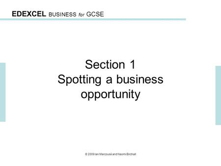 EDEXCEL BUSINESS for GCSE © 2009 Ian Marcousé and Naomi Birchall Section 1 Spotting a business opportunity.