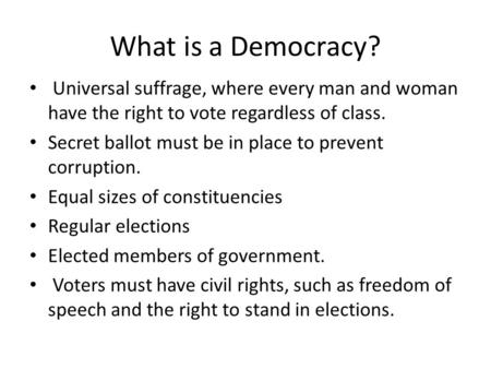 What is a Democracy? Universal suffrage, where every man and woman have the right to vote regardless of class. Secret ballot must be in place to prevent.