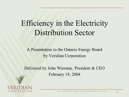 1 Efficiency in the Electricity Distribution Sector A Presentation to the Ontario Energy Board by Veridian Corporation Delivered by John Wiersma, President.