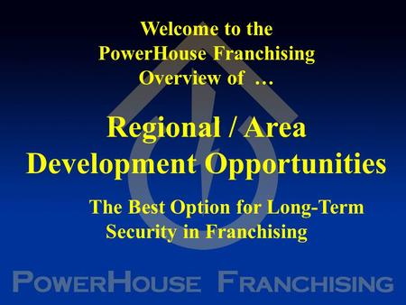 Welcome to the PowerHouse Franchising Overview of … Regional / Area Development Opportunities The Best Option for Long-Term Security in Franchising.