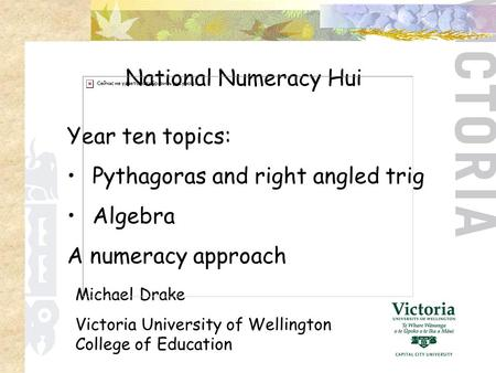 Year ten topics: Pythagoras and right angled trig Algebra A numeracy approach National Numeracy Hui Michael Drake Victoria University of Wellington College.