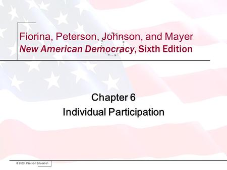 Chapter 6 Individual Participation © 2009, Pearson Education Fiorina, Peterson, Johnson, and Mayer New American Democracy, Sixth Edition.