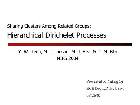 Hierarchical Dirichelet Processes Y. W. Tech, M. I. Jordan, M. J. Beal & D. M. Blei NIPS 2004 Presented by Yuting Qi ECE Dept., Duke Univ. 08/26/05 Sharing.