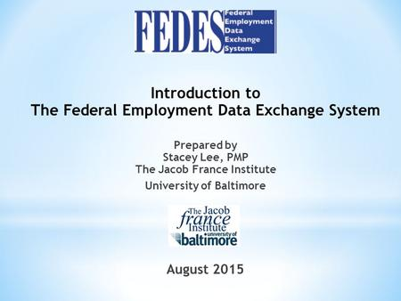 Introduction to The Federal Employment Data Exchange System Prepared by Stacey Lee, PMP The Jacob France Institute University of Baltimore August 2015.