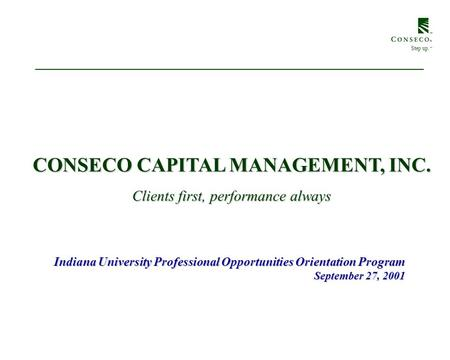 CONSECO CAPITAL MANAGEMENT, INC. Indiana University Professional Opportunities Orientation Program September 27, 2001 Step up. SM Clients first, performance.