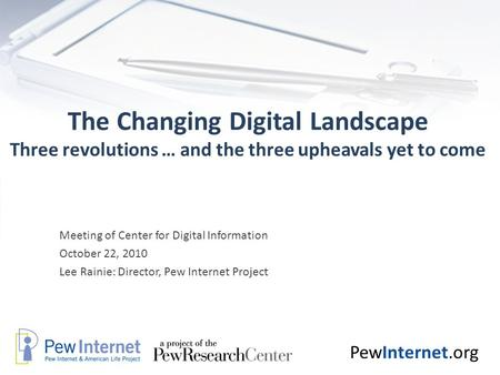 PewInternet.org The Changing Digital Landscape Three revolutions … and the three upheavals yet to come Meeting of Center for Digital Information October.