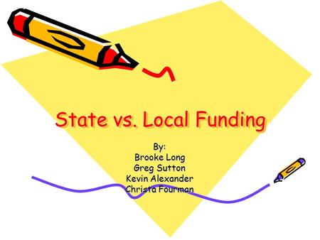 State vs. Local Funding By: Brooke Long Greg Sutton Kevin Alexander Christa Fourman.