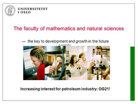 The faculty of mathematics and natural sciences — the key to development and growth in the future society Increasing interest for petroleum industry: OG21!