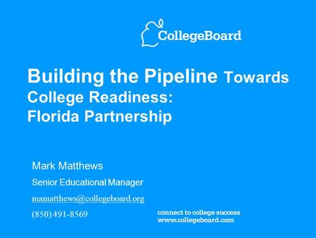 Building the Pipeline Towards College Readiness: Florida Partnership Mark Matthews Senior Educational Manager (850) 491-8569.