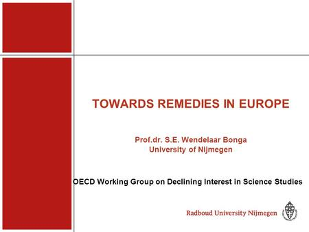 TOWARDS REMEDIES IN EUROPE Prof.dr. S.E. Wendelaar Bonga University of Nijmegen OECD Working Group on Declining Interest in Science Studies.
