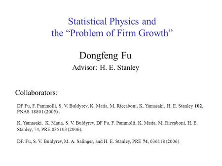 "Statistical Physics and the ""Problem of Firm Growth"" Dongfeng Fu Advisor: H. E. Stanley K. Yamasaki, K. Matia, S. V. Buldyrev, DF Fu, F. Pammolli, K. Matia,"