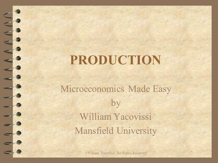 PRODUCTION Microeconomics Made Easy by William Yacovissi Mansfield University © William Yacovissi All Rights Reserved.