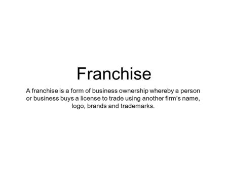 Franchise A franchise is a form of business ownership whereby a person or business buys a license to trade using another firm's name, logo, brands and.