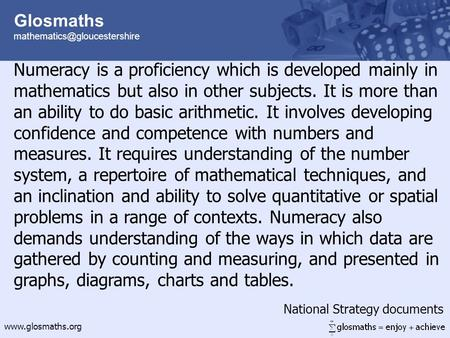 Glosmaths  Numeracy is a proficiency which is developed mainly in mathematics but also in other subjects.