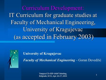 Tempus CD-JEP-16067 Meeting, Belgrade, SCG, Apr. 26-27, 2004 1 Curriculum Development: IT Curriculum for graduate studies at Faculty of Mechanical Engineering,
