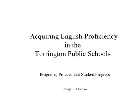 Acquiring English Proficiency in the Torrington Public Schools Programs, Process, and Student Progress Cheryl F. Kloczko.