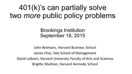 401(k)'s can partially solve two more public policy problems Brookings Institution September 18, 2015 John Beshears, Harvard Business School James Choi,