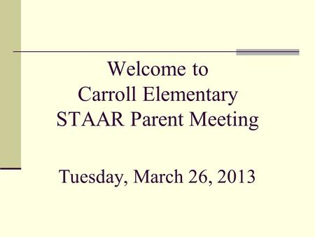 Welcome to Carroll Elementary STAAR Parent Meeting Tuesday, March 26, 2013.