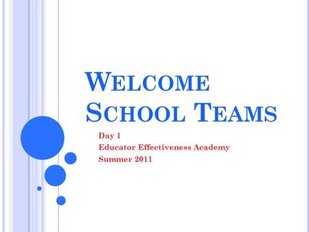 W ELCOME S CHOOL T EAMS Day 1 Educator Effectiveness Academy Summer 2011.