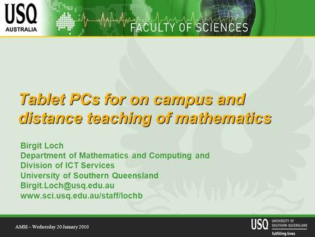 Tablet PCs for on campus and distance teaching of mathematics Birgit Loch Department of Mathematics and Computing and Division of ICT Services University.