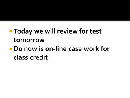  Today we will review for test tomorrow  Do now is on-line case work for class credit.
