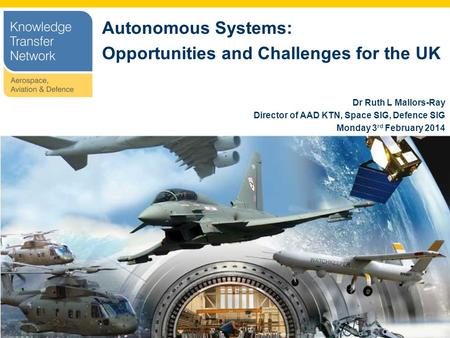 Autonomous Systems: Opportunities and Challenges for the UK Dr Ruth L Mallors-Ray Director of AAD KTN, Space SIG, Defence SIG Monday 3 rd February 2014.